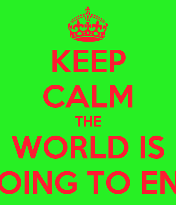 KEEP CALM THE WORLD IS GOING TO END