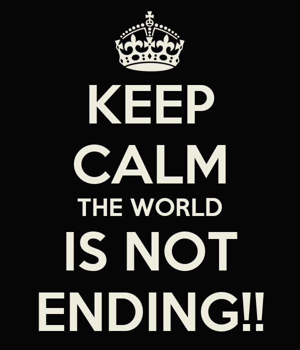 KEEP CALM THE WORLD IS NOT ENDING!!
