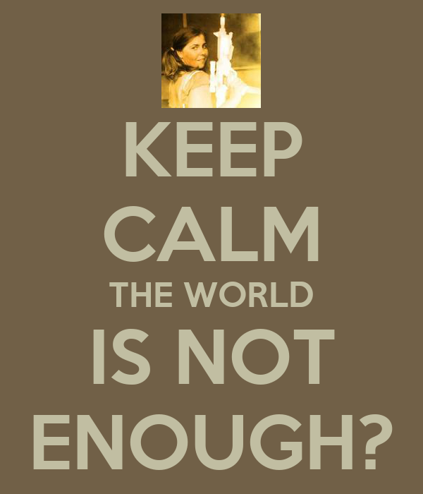 KEEP CALM THE WORLD IS NOT ENOUGH?