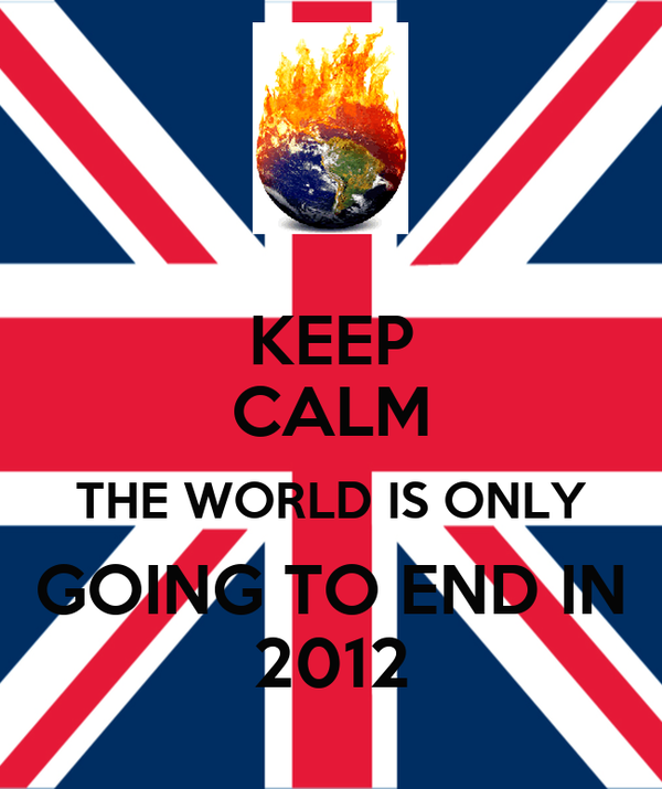 KEEP CALM THE WORLD IS ONLY GOING TO END IN 2012