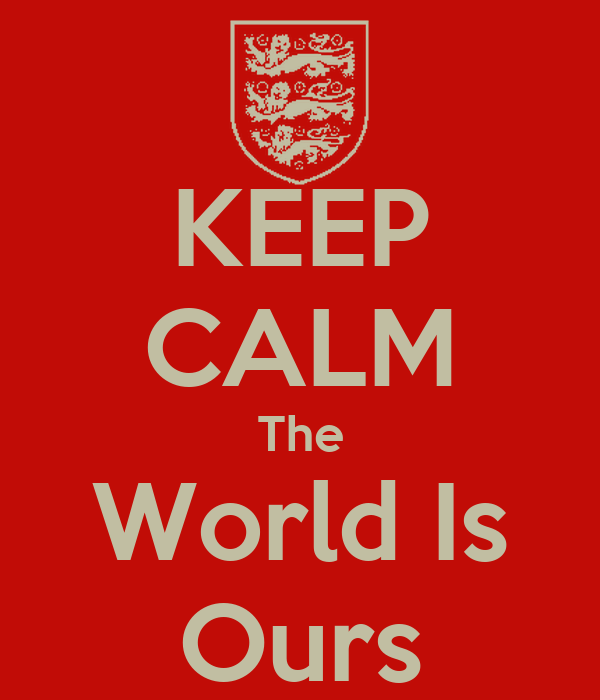 KEEP CALM The World Is Ours