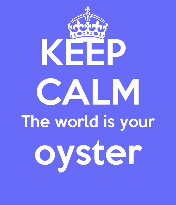 KEEP  CALM The world is your oyster