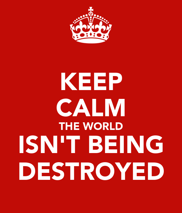 KEEP CALM THE WORLD ISN'T BEING DESTROYED