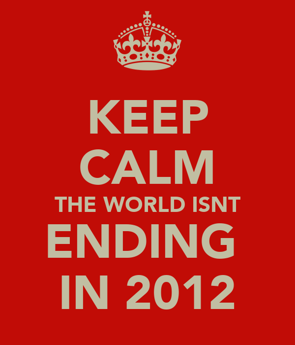 KEEP CALM THE WORLD ISNT ENDING  IN 2012
