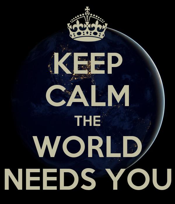 KEEP CALM THE WORLD NEEDS YOU