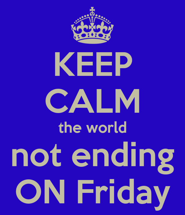KEEP CALM the world not ending ON Friday