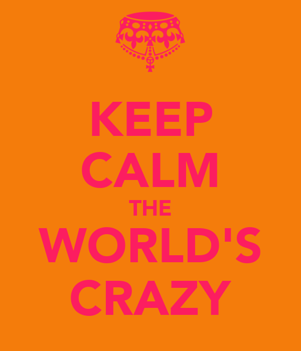 KEEP CALM THE WORLD'S CRAZY