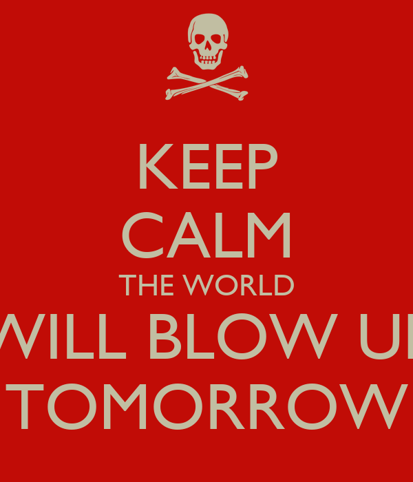 KEEP CALM THE WORLD WILL BLOW UP TOMORROW