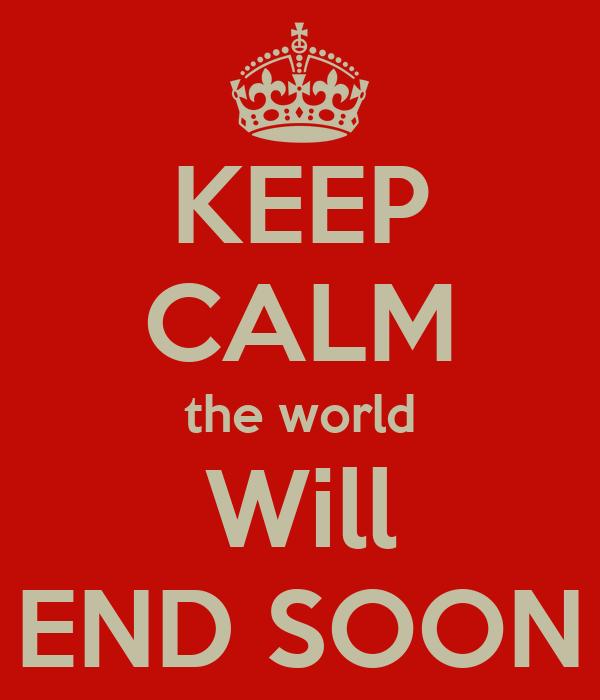 KEEP CALM the world Will END SOON