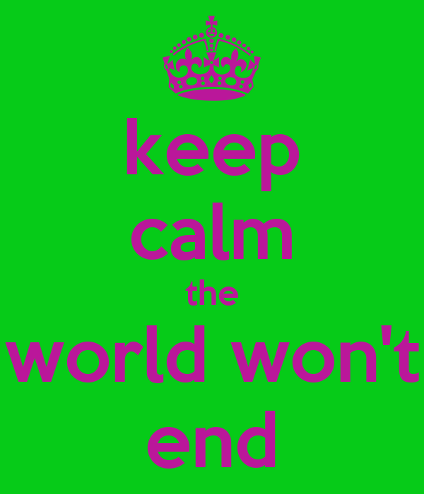 keep calm the world won't end