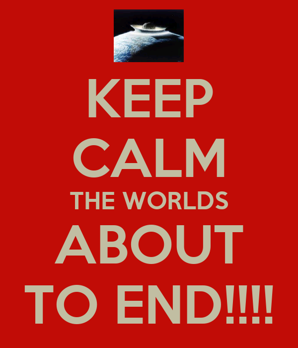 KEEP CALM THE WORLDS ABOUT TO END!!!!