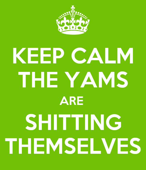 KEEP CALM THE YAMS ARE  SHITTING THEMSELVES