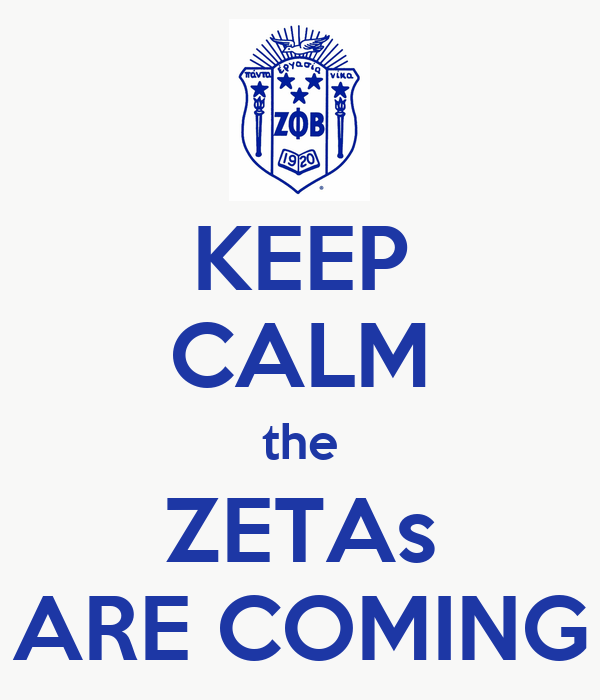 KEEP CALM the ZETAs ARE COMING