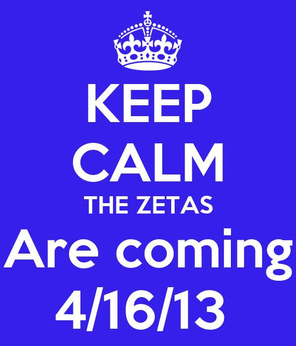 KEEP CALM THE ZETAS Are coming 4/16/13