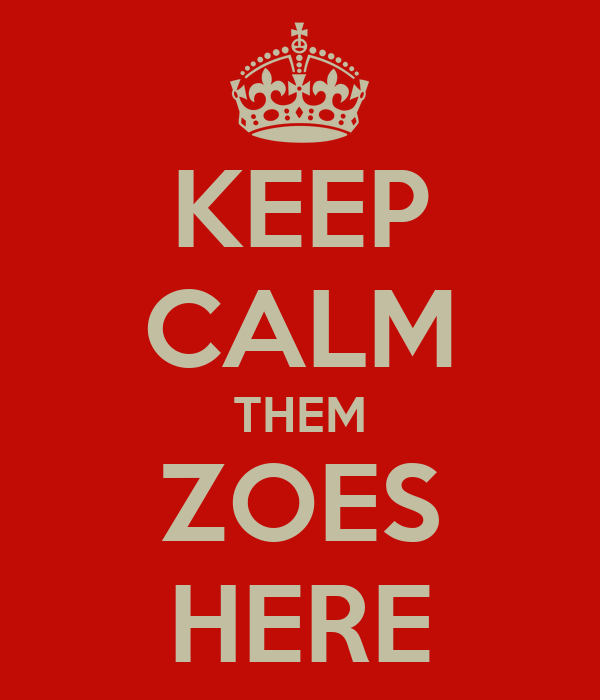 KEEP CALM THEM ZOES HERE
