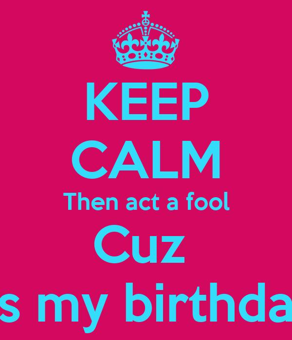 KEEP CALM Then act a fool Cuz  It's my birthday