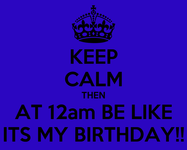 KEEP CALM THEN AT 12am BE LIKE ITS MY BIRTHDAY!!