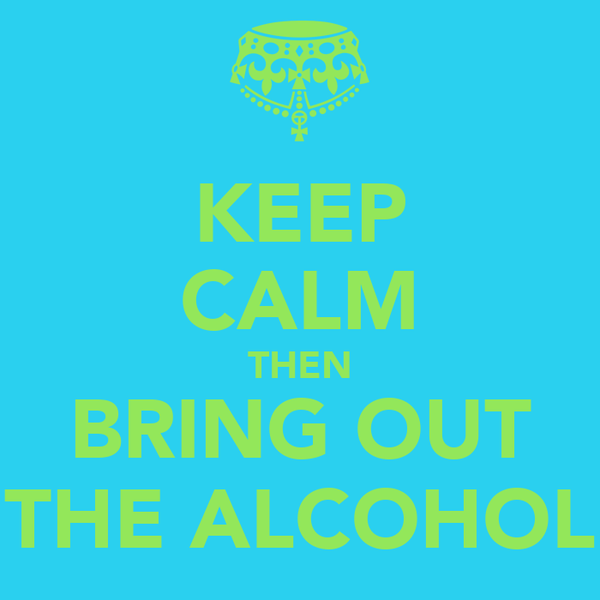 KEEP CALM THEN BRING OUT THE ALCOHOL