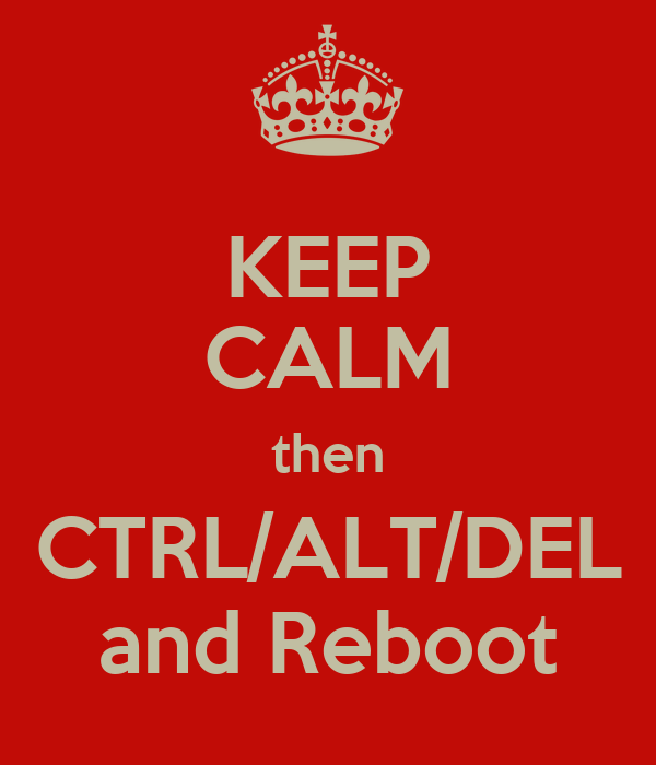 KEEP CALM then CTRL/ALT/DEL and Reboot