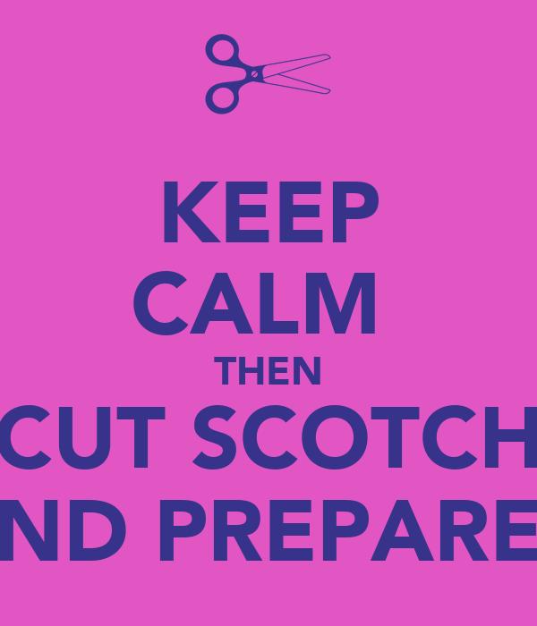 KEEP CALM  THEN CUT SCOTCH AND PREPARE !
