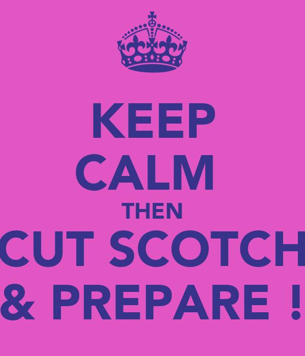 KEEP CALM  THEN CUT SCOTCH & PREPARE !