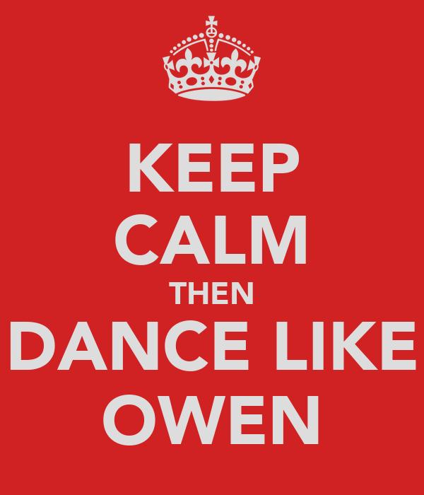 KEEP CALM THEN DANCE LIKE OWEN