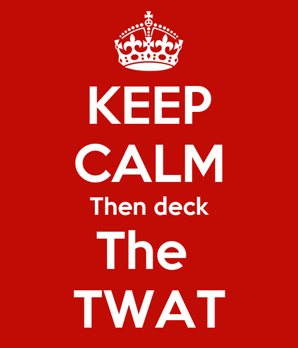 KEEP CALM Then deck The  TWAT