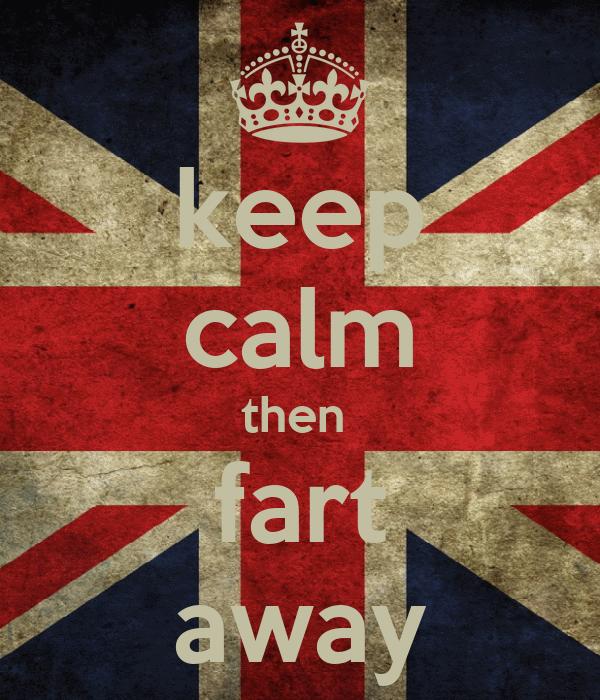 keep calm then  fart away