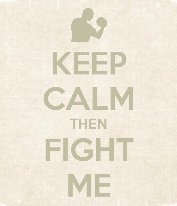 KEEP CALM THEN FIGHT ME