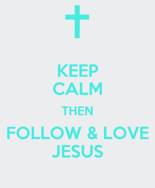 KEEP CALM THEN FOLLOW & LOVE JESUS