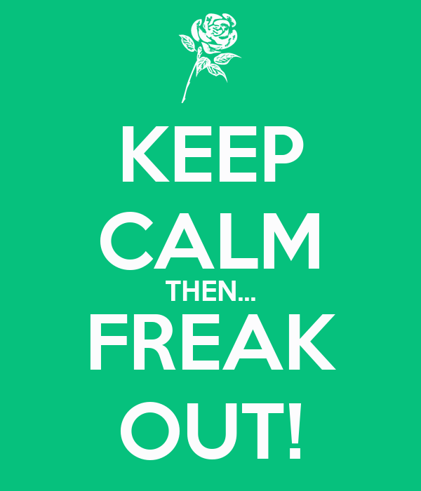 KEEP CALM THEN... FREAK OUT!