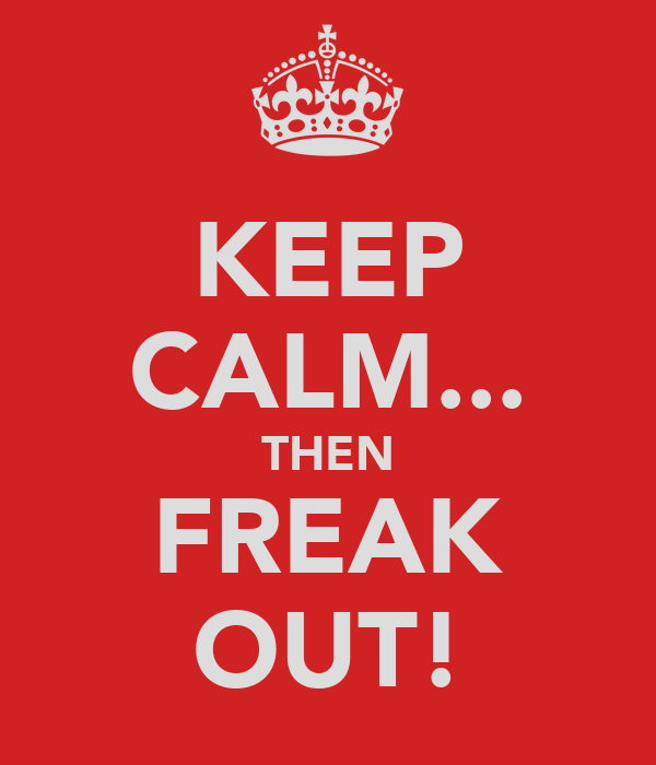 KEEP CALM... THEN FREAK OUT!