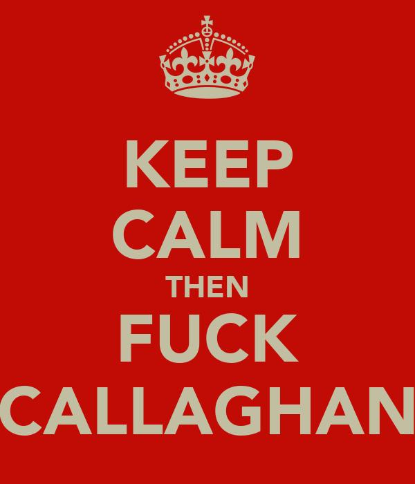 KEEP CALM THEN FUCK CALLAGHAN
