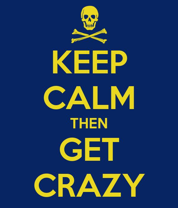 KEEP CALM THEN GET CRAZY