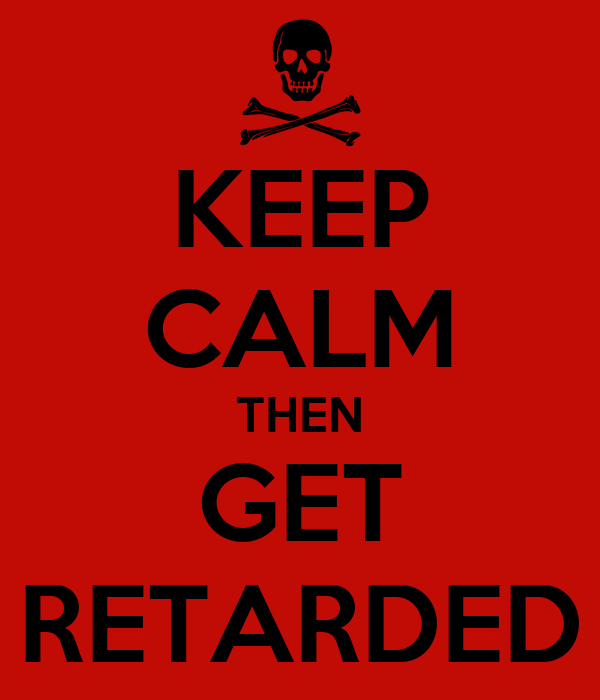 KEEP CALM THEN GET RETARDED