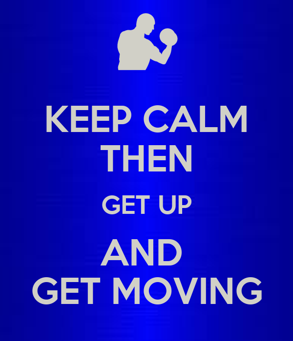 KEEP CALM THEN GET UP AND  GET MOVING