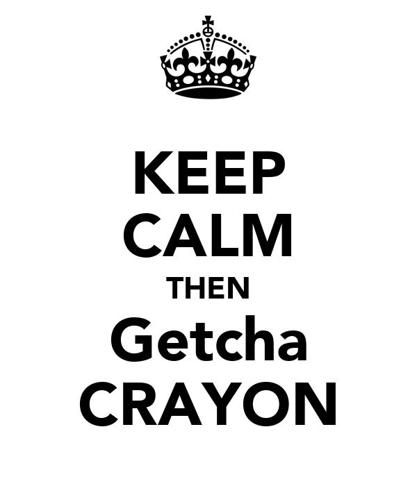 KEEP CALM THEN Getcha CRAYON