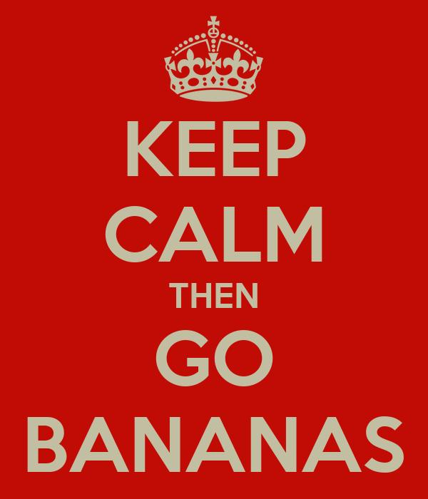 KEEP CALM THEN GO BANANAS