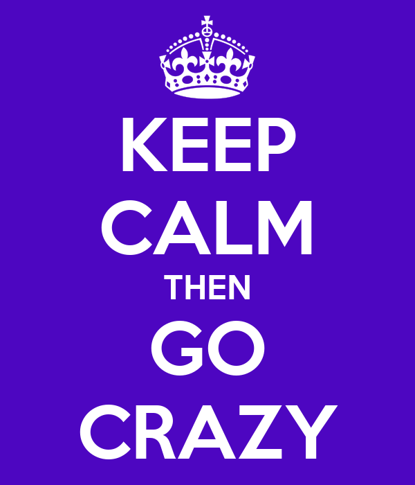 KEEP CALM THEN GO CRAZY