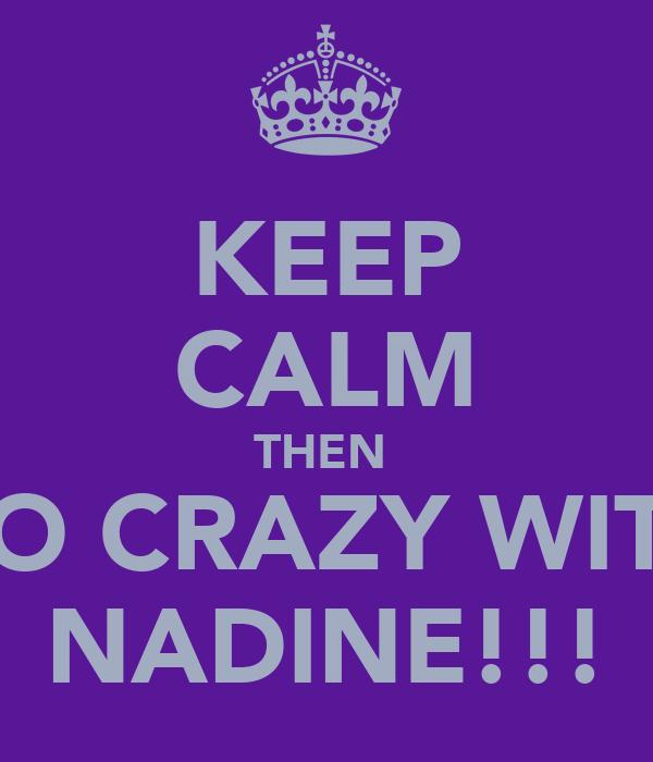 KEEP CALM THEN  GO CRAZY WITH NADINE!!!