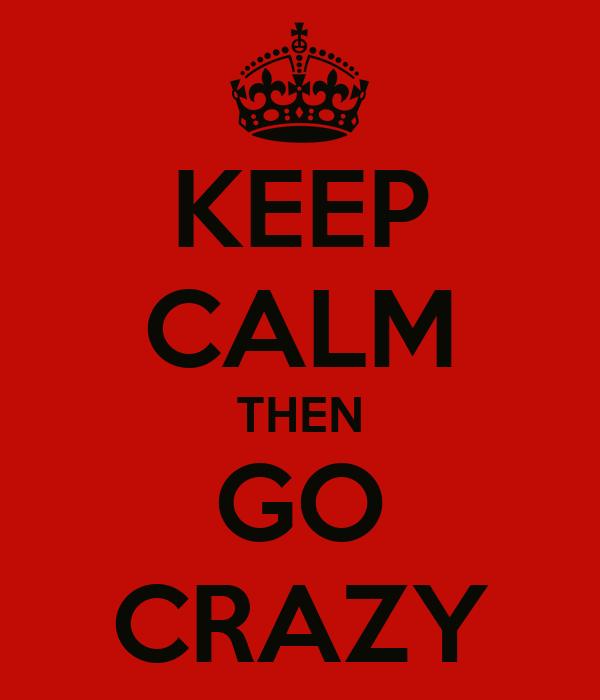 KEEP CALM THEN GO CRAZY