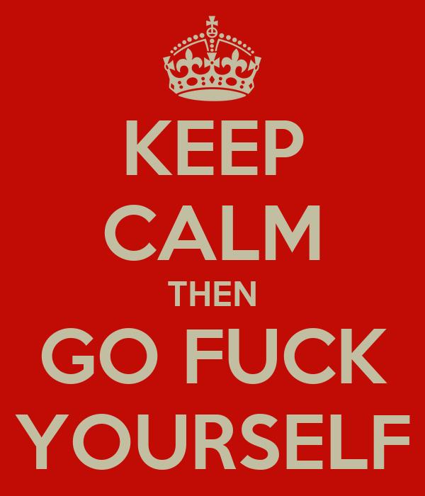 KEEP CALM THEN GO FUCK YOURSELF