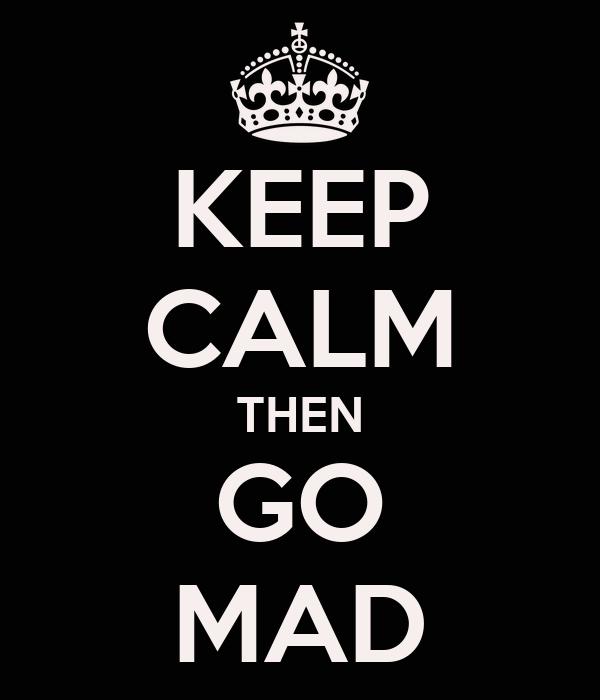 KEEP CALM THEN GO MAD