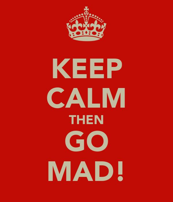 KEEP CALM THEN GO MAD!