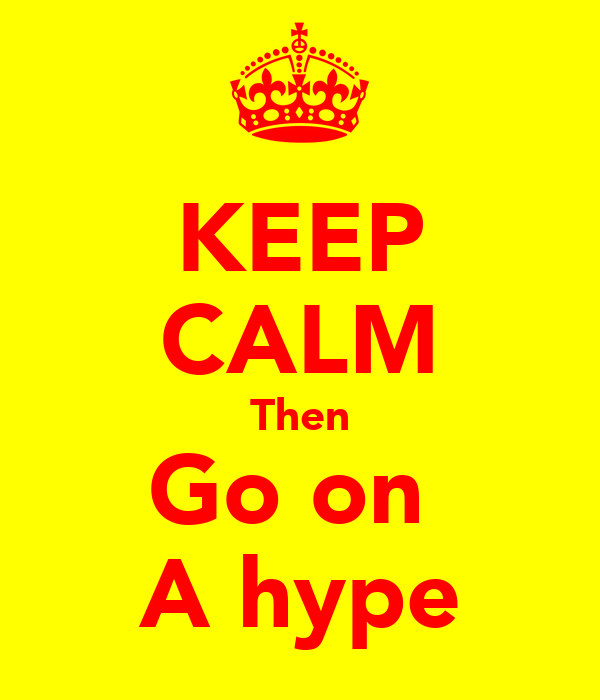 KEEP CALM Then Go on  A hype
