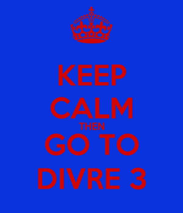 KEEP CALM THEN GO TO DIVRE 3