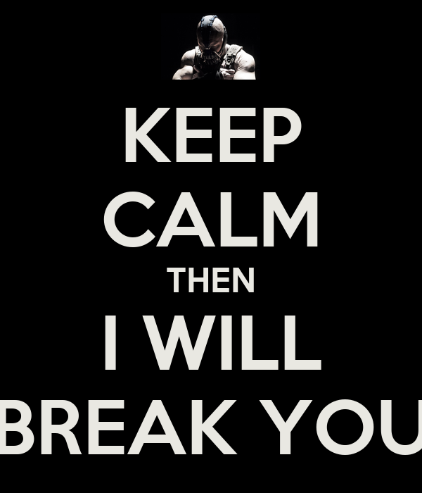 KEEP CALM THEN I WILL BREAK YOU
