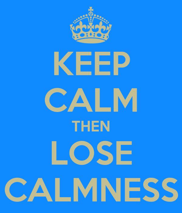 KEEP CALM THEN LOSE CALMNESS