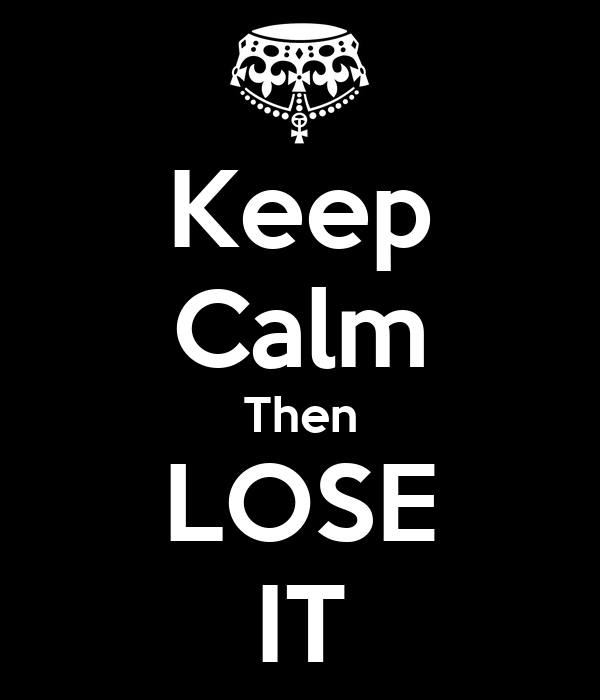 Keep Calm Then LOSE IT