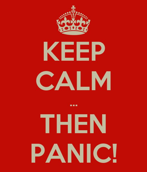 KEEP CALM ... THEN PANIC!